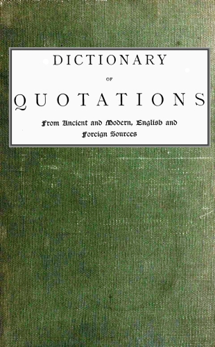 Dictionary of Quotations, Compiled by James Wood  The